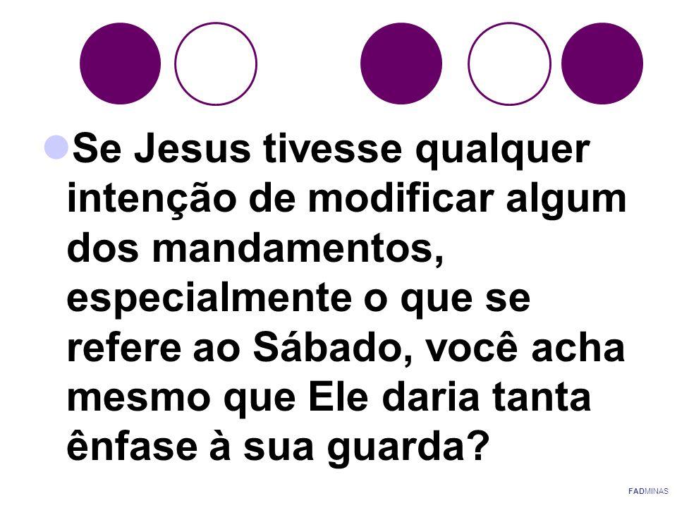 Se Jesus tivesse qualquer intenção de modificar algum dos mandamentos, especialmente o que se refere ao Sábado, você acha mesmo que Ele daria tanta ênfase à sua guarda