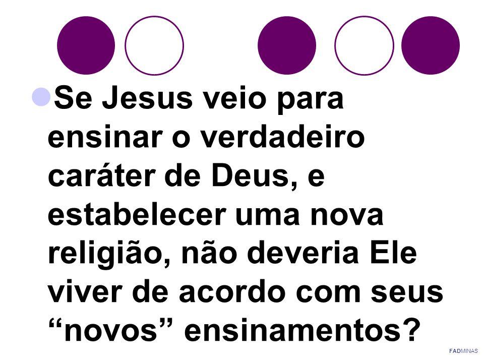 Se Jesus veio para ensinar o verdadeiro caráter de Deus, e estabelecer uma nova religião, não deveria Ele viver de acordo com seus novos ensinamentos