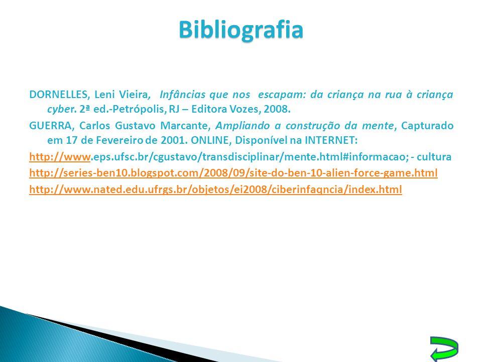Bibliografia DORNELLES, Leni Vieira, Infâncias que nos escapam: da criança na rua à criança cyber. 2ª ed.-Petrópolis, RJ – Editora Vozes, 2008.