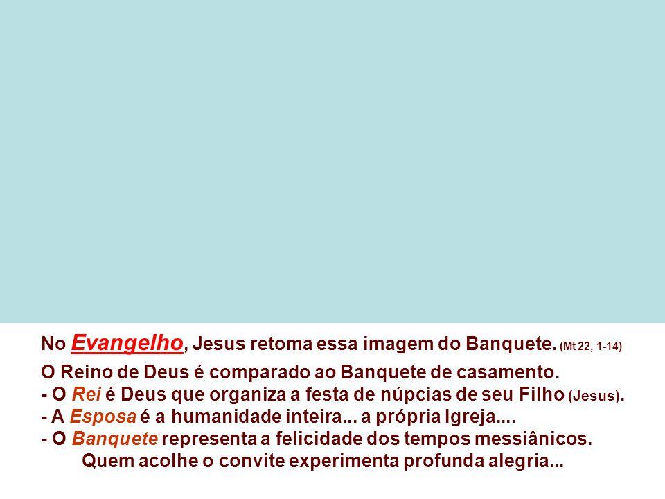No Evangelho, Jesus retoma essa imagem do Banquete. (Mt 22, 1-14)