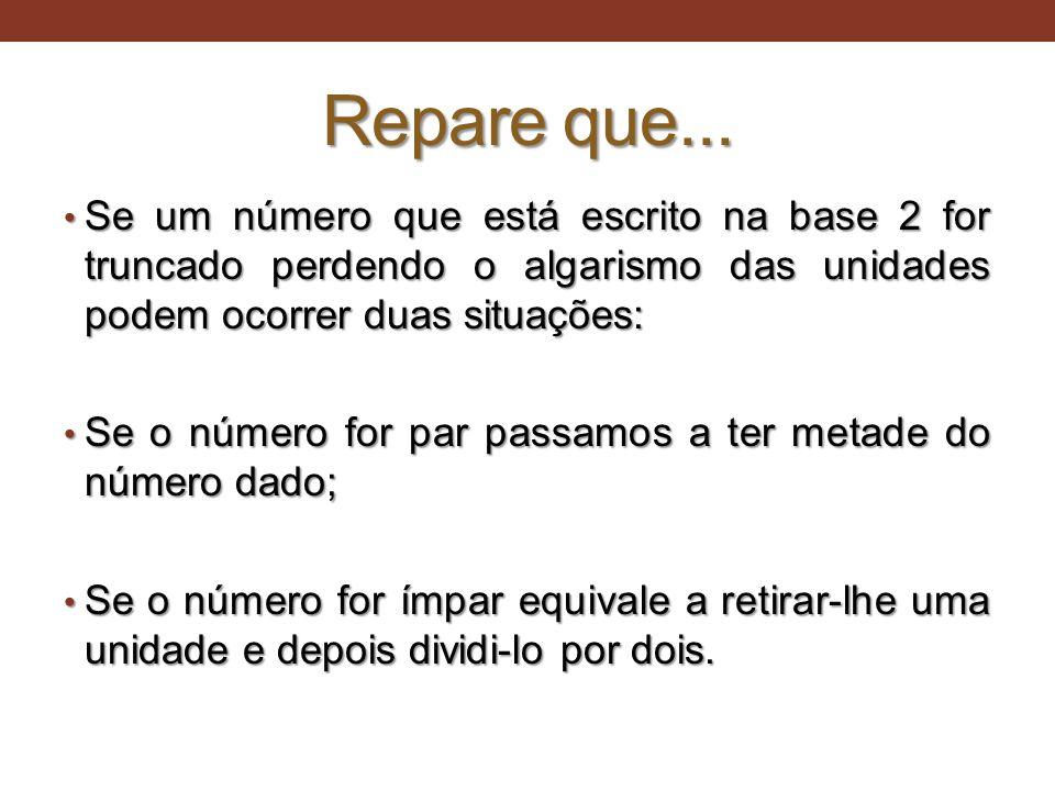Repare que... Se um número que está escrito na base 2 for truncado perdendo o algarismo das unidades podem ocorrer duas situações: