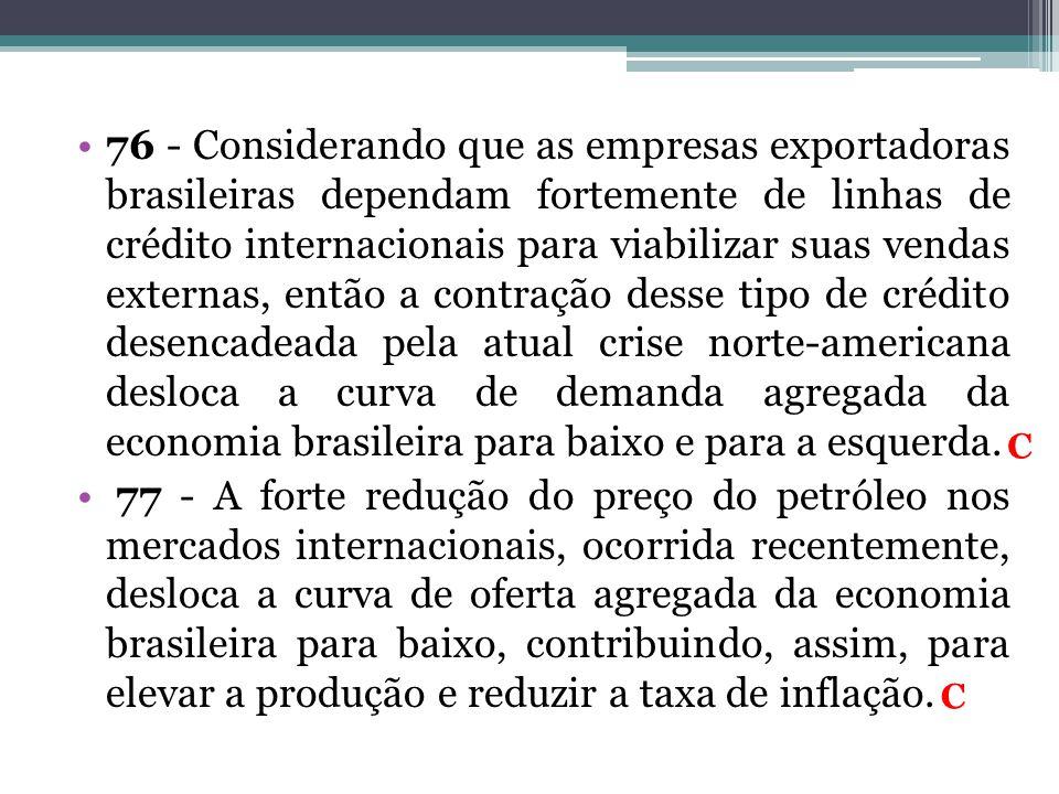 76 - Considerando que as empresas exportadoras brasileiras dependam fortemente de linhas de crédito internacionais para viabilizar suas vendas externas, então a contração desse tipo de crédito desencadeada pela atual crise norte-americana desloca a curva de demanda agregada da economia brasileira para baixo e para a esquerda.