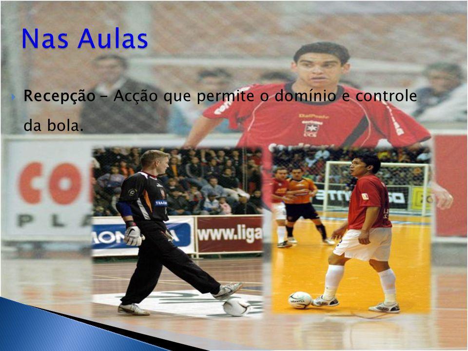 Nas Aulas Recepção - Acção que permite o domínio e controle da bola.