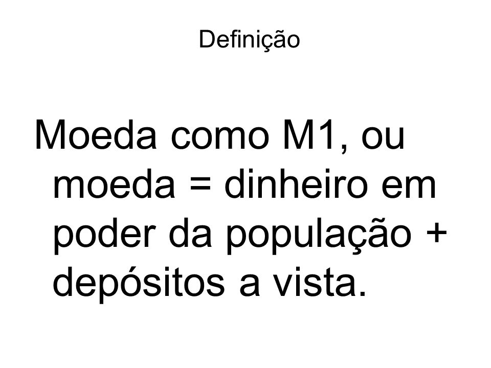 Definição Moeda como M1, ou moeda = dinheiro em poder da população + depósitos a vista.