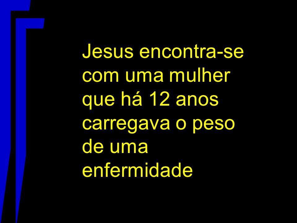 Jesus encontra-se com uma mulher que há 12 anos carregava o peso de uma enfermidade