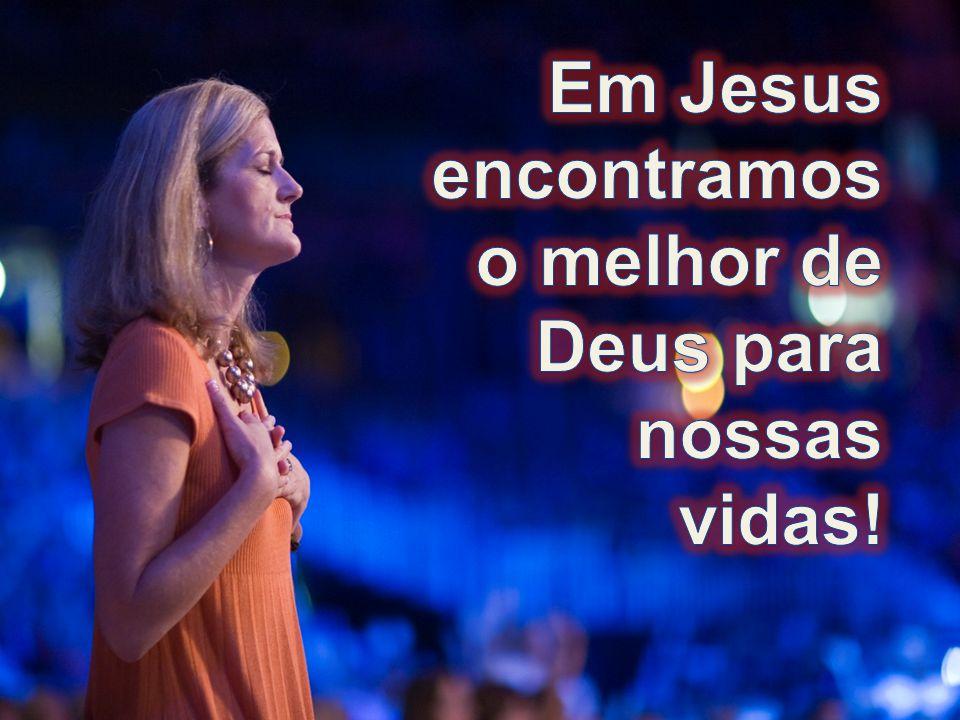 Em Jesus encontramos o melhor de Deus para nossas vidas!