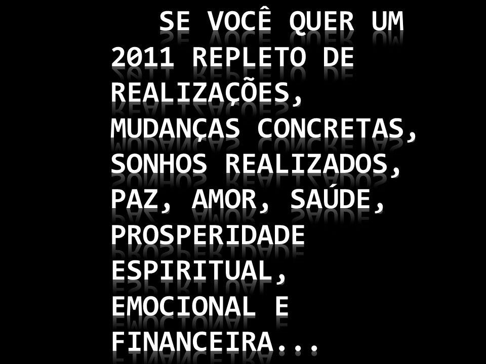Se você quer um 2011 repleto de realizações, mudanças concretas, sonhos realizados, paz, amor, saúde, prosperidade espiritual, emocional e financeira...