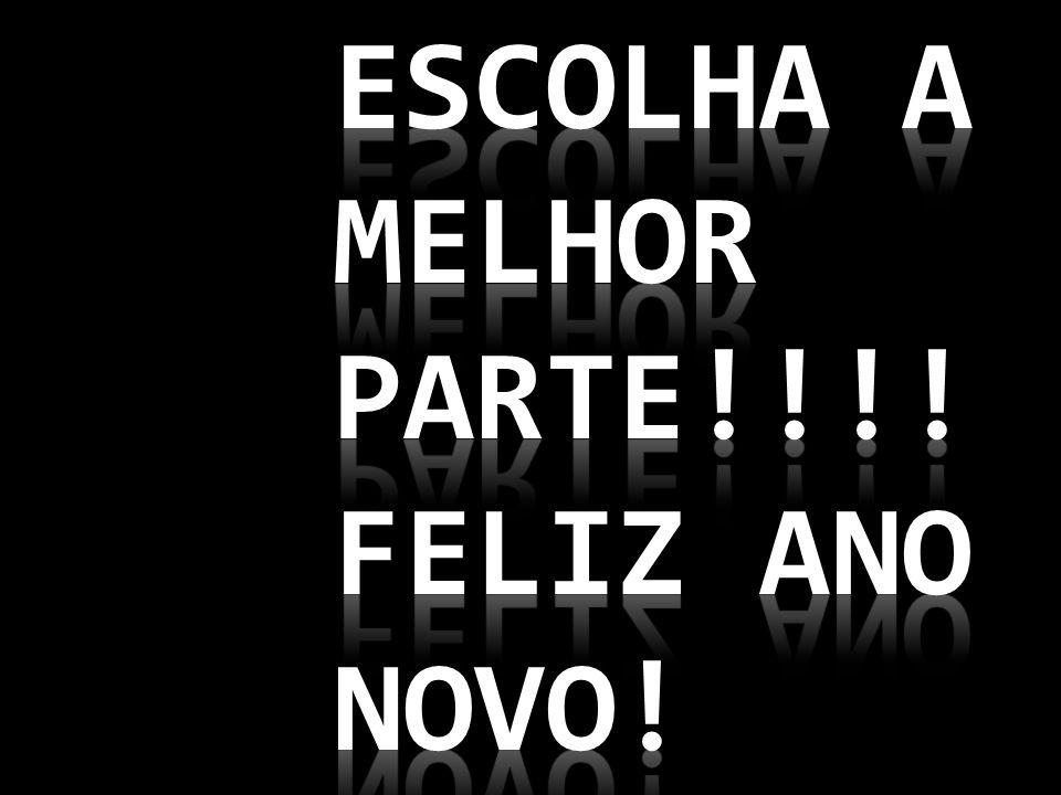 Escolha a melhor parte!!!! Feliz ano novo!