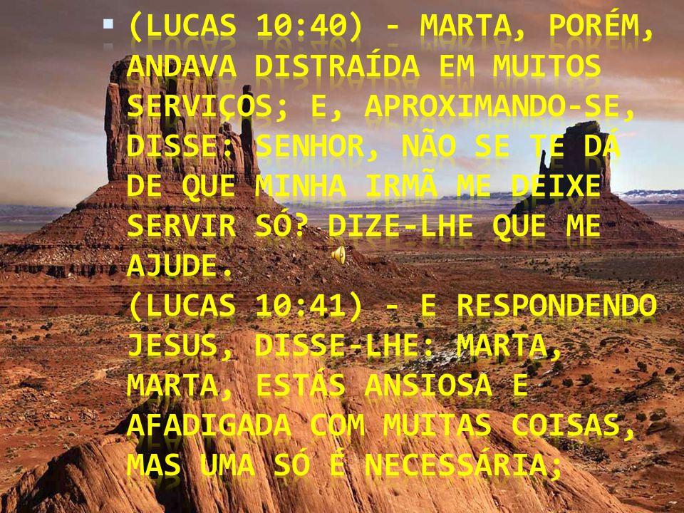 (Lucas 10:40) - Marta, porém, andava distraída em muitos serviços; e, aproximando-se, disse: Senhor, não se te dá de que minha irmã me deixe servir só.