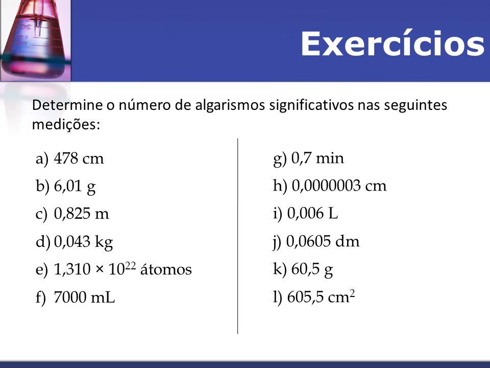 Exercícios Determine o número de algarismos significativos nas seguintes medições: 478 cm. 6,01 g.