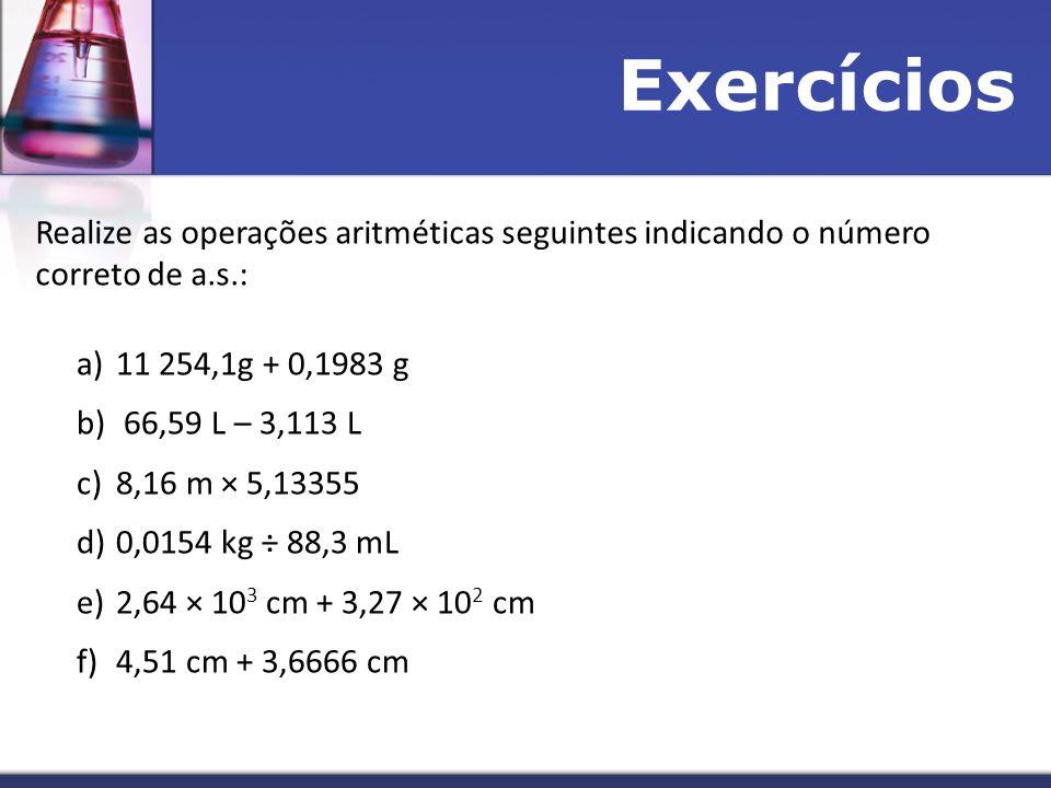 Exercícios Realize as operações aritméticas seguintes indicando o número correto de a.s.: 11 254,1g + 0,1983 g.