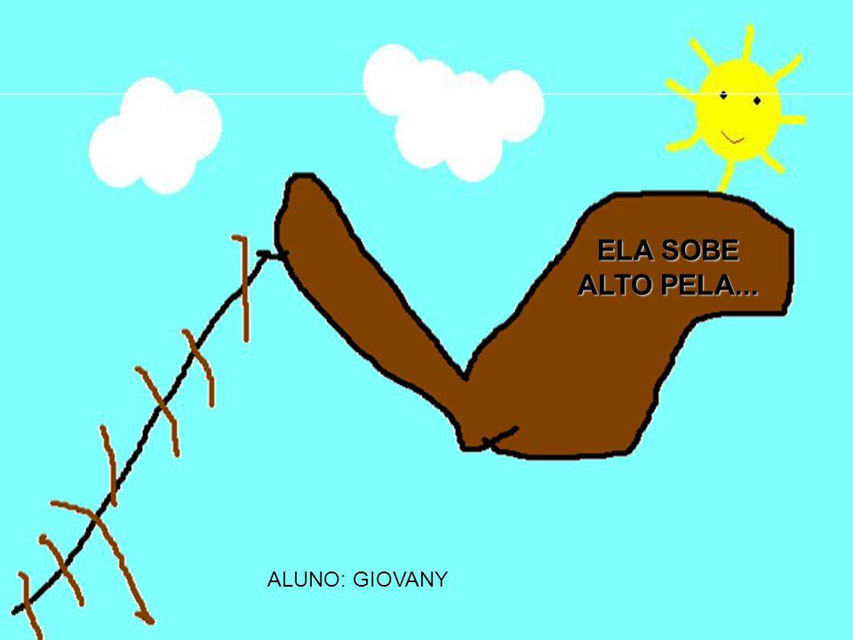 ELA SOBE ALTO PELA... ALUNO: GIOVANY