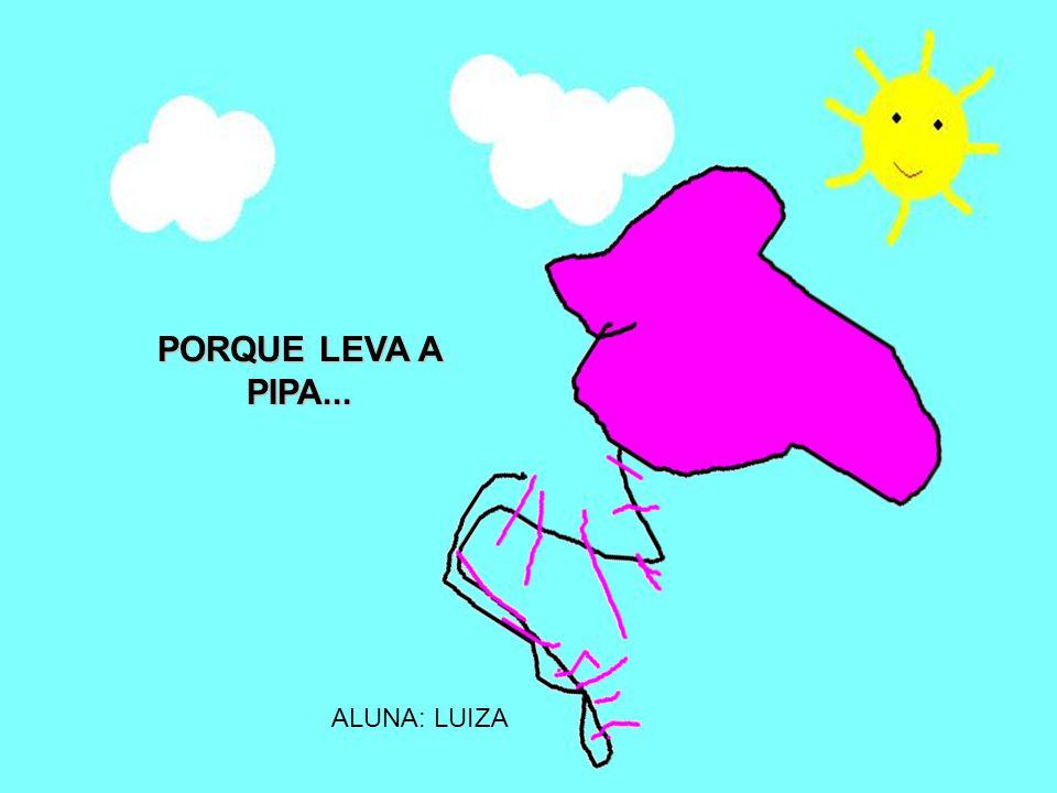 PORQUE LEVA A PIPA... ALUNA: LUIZA