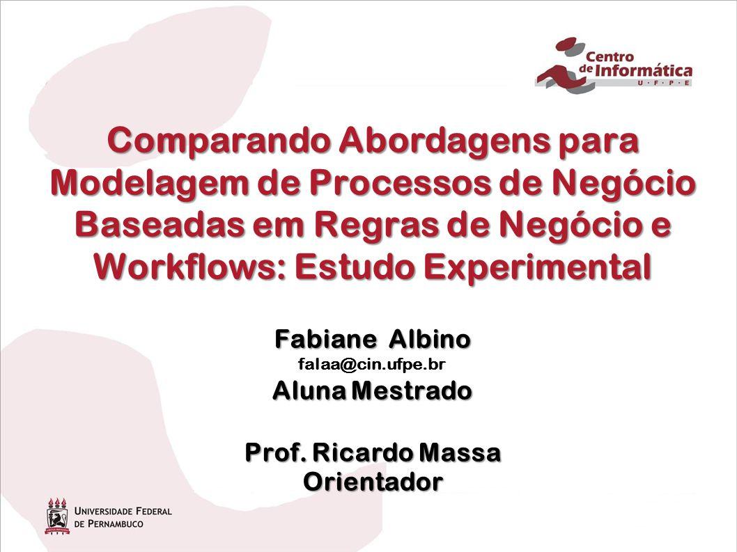 Comparando Abordagens para Modelagem de Processos de Negócio Baseadas em Regras de Negócio e Workflows: Estudo Experimental Fabiane Albino falaa@cin.ufpe.br Aluna Mestrado Prof.