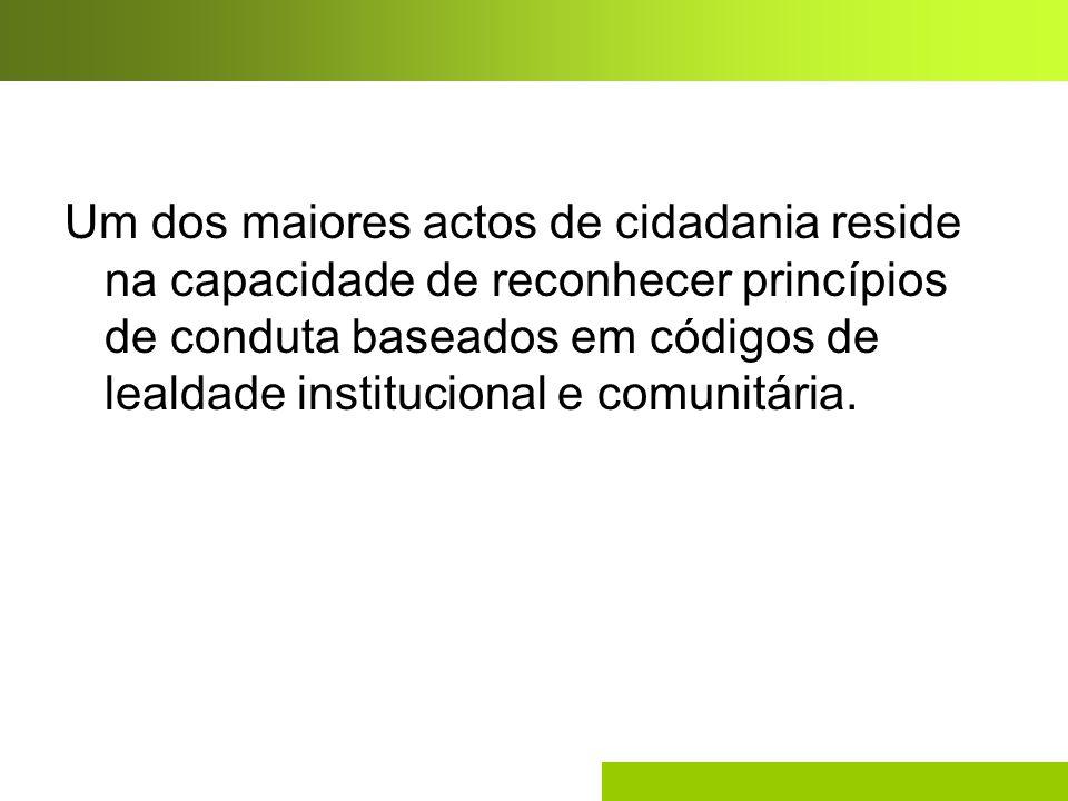 Um dos maiores actos de cidadania reside na capacidade de reconhecer princípios de conduta baseados em códigos de lealdade institucional e comunitária.