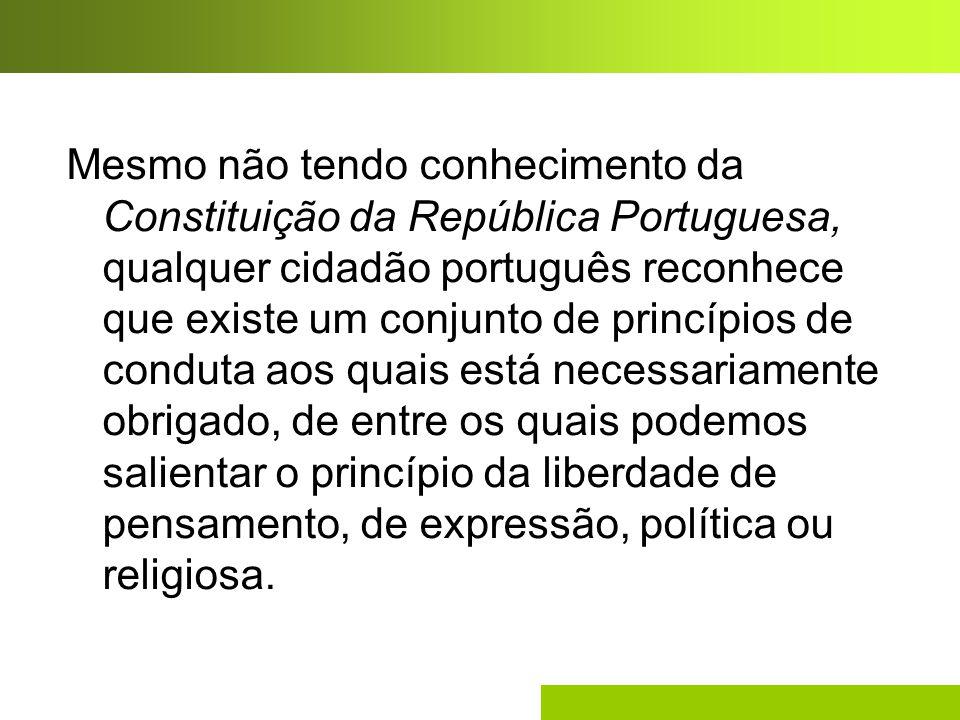 Mesmo não tendo conhecimento da Constituição da República Portuguesa, qualquer cidadão português reconhece que existe um conjunto de princípios de conduta aos quais está necessariamente obrigado, de entre os quais podemos salientar o princípio da liberdade de pensamento, de expressão, política ou religiosa.