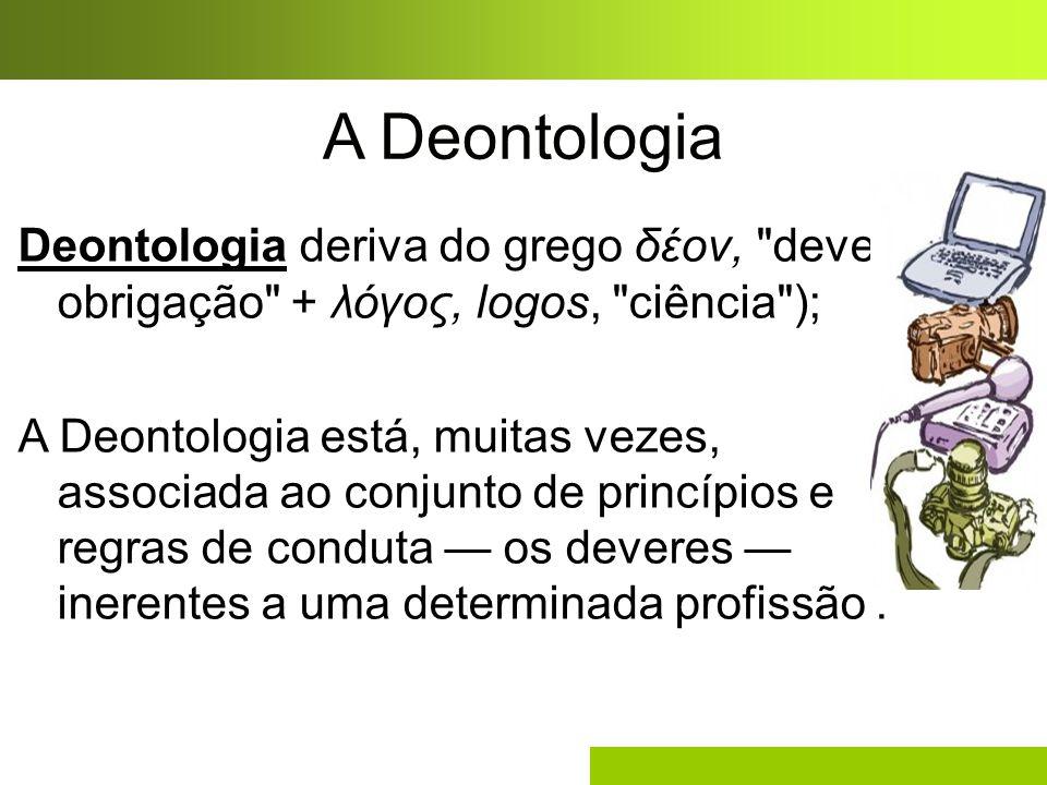 A Deontologia Deontologia deriva do grego δέον, dever, obrigação + λόγος, logos, ciência );