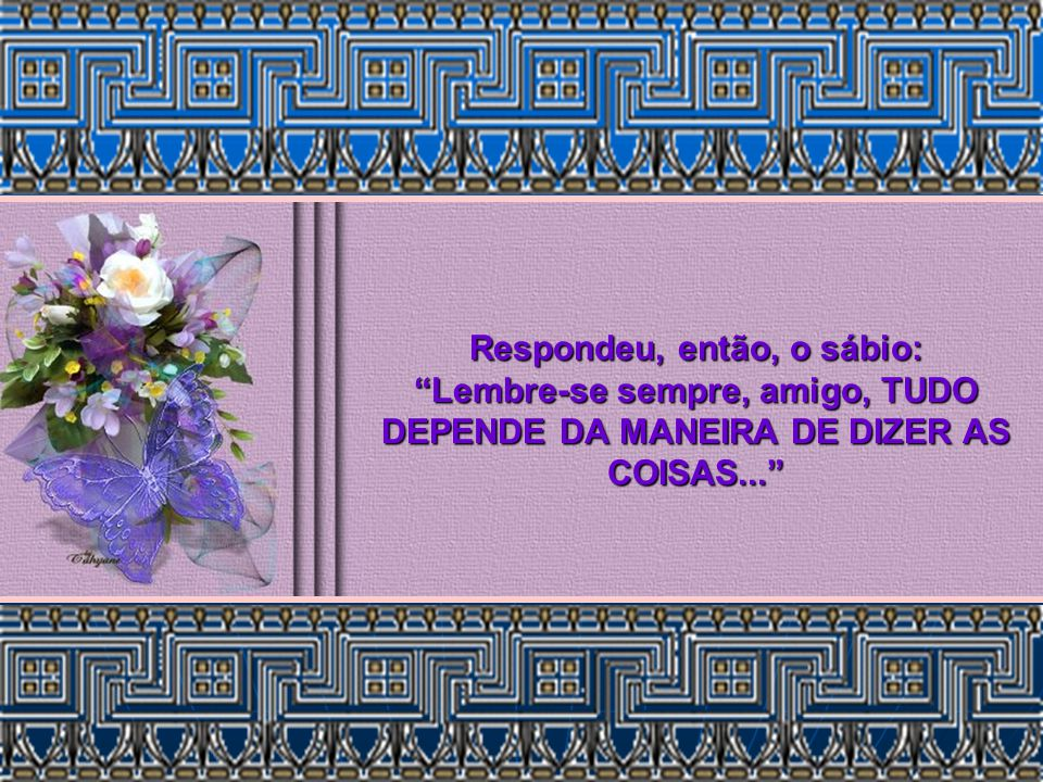 Respondeu, então, o sábio: Lembre-se sempre, amigo, TUDO DEPENDE DA MANEIRA DE DIZER AS COISAS...
