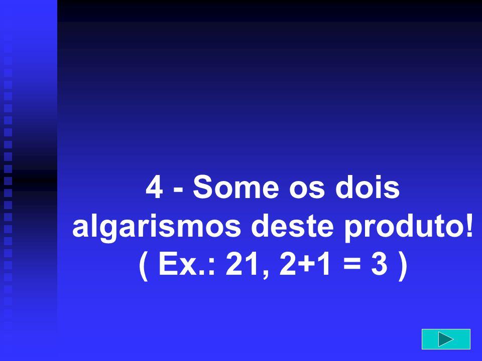 4 - Some os dois algarismos deste produto! ( Ex.: 21, 2+1 = 3 )