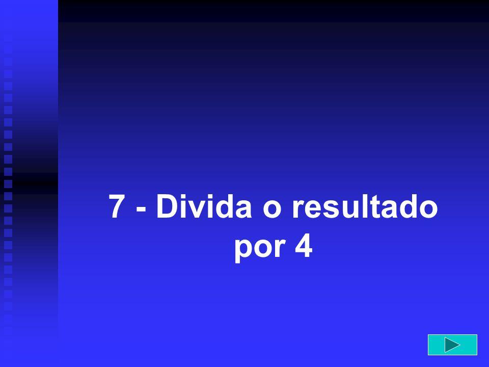 7 - Divida o resultado por 4