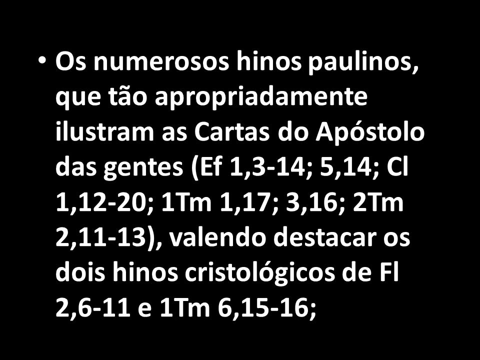 Os numerosos hinos paulinos, que tão apropriadamente ilustram as Cartas do Apóstolo das gentes (Ef 1,3-14; 5,14; Cl 1,12-20; 1Tm 1,17; 3,16; 2Tm 2,11-13), valendo destacar os dois hinos cristológicos de Fl 2,6-11 e 1Tm 6,15-16;