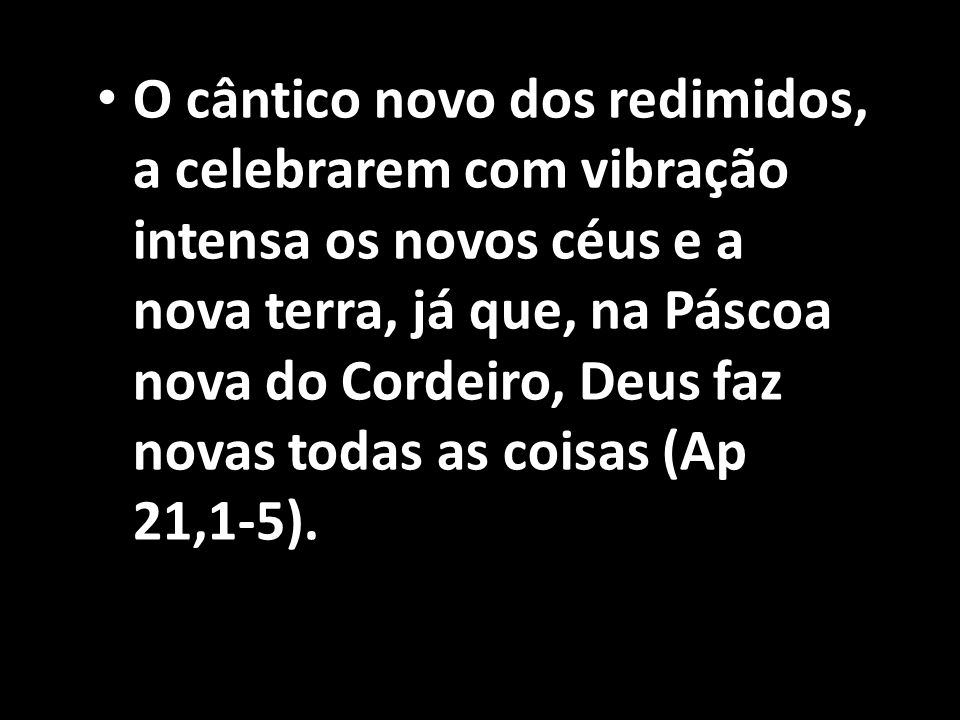 O cântico novo dos redimidos, a celebrarem com vibração intensa os novos céus e a nova terra, já que, na Páscoa nova do Cordeiro, Deus faz novas todas as coisas (Ap 21,1-5).