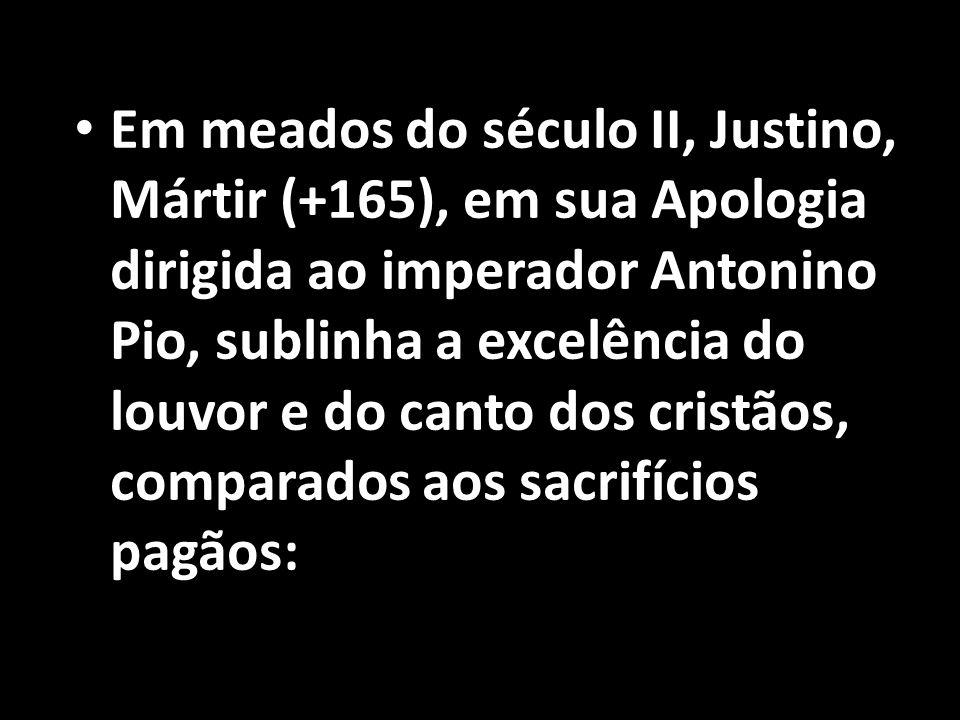 Em meados do século II, Justino, Mártir (+165), em sua Apologia dirigida ao imperador Antonino Pio, sublinha a excelência do louvor e do canto dos cristãos, comparados aos sacrifícios pagãos: