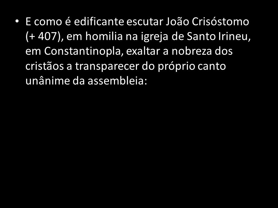E como é edificante escutar João Crisóstomo (+ 407), em homilia na igreja de Santo Irineu, em Constantinopla, exaltar a nobreza dos cristãos a transparecer do próprio canto unânime da assembleia: