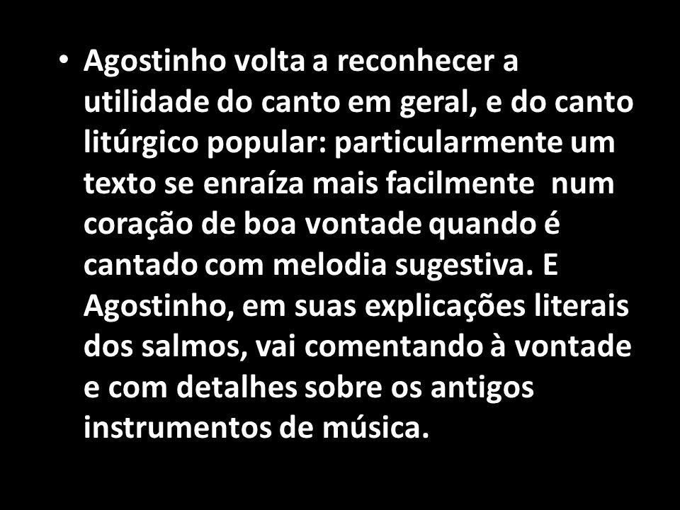 Agostinho volta a reconhecer a utilidade do canto em geral, e do canto litúrgico popular: particularmente um texto se enraíza mais facilmente num coração de boa vontade quando é cantado com melodia sugestiva.