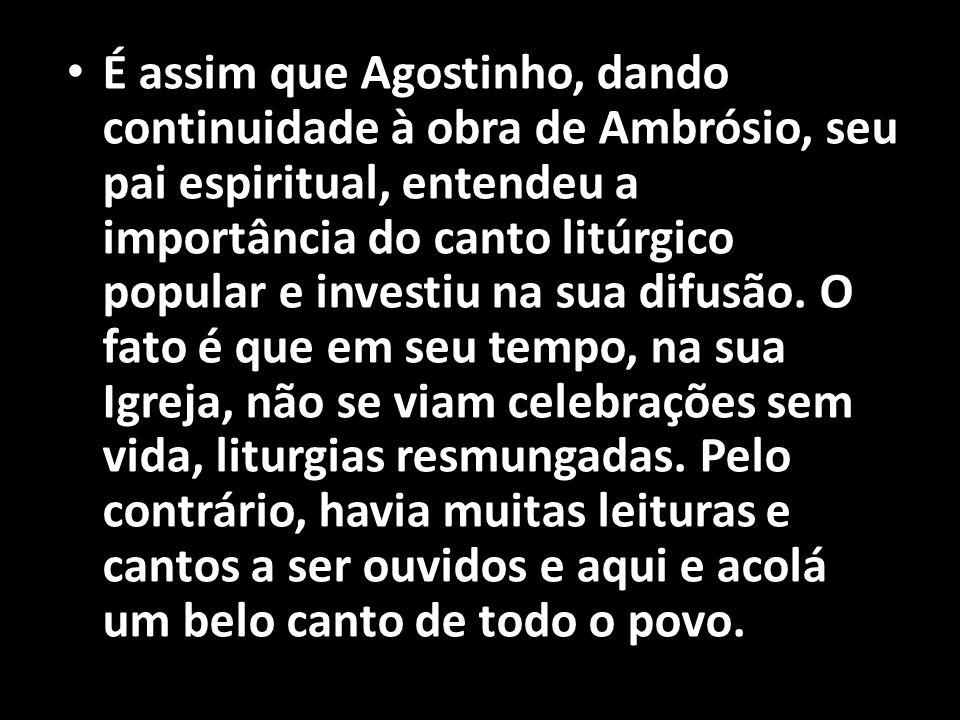 É assim que Agostinho, dando continuidade à obra de Ambrósio, seu pai espiritual, entendeu a importância do canto litúrgico popular e investiu na sua difusão.