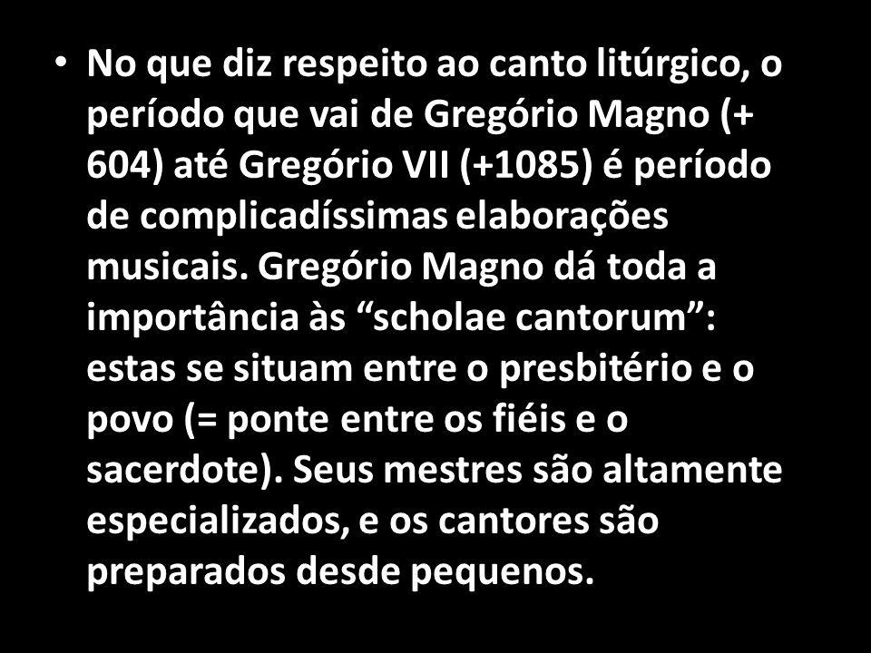 No que diz respeito ao canto litúrgico, o período que vai de Gregório Magno (+ 604) até Gregório VII (+1085) é período de complicadíssimas elaborações musicais.