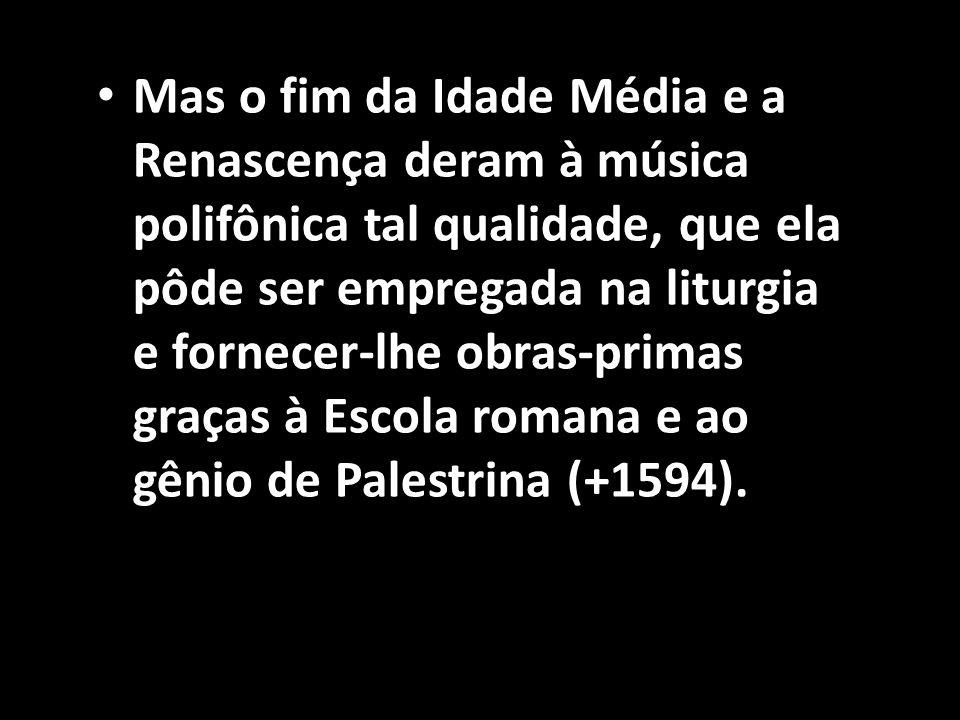 Mas o fim da Idade Média e a Renascença deram à música polifônica tal qualidade, que ela pôde ser empregada na liturgia e fornecer-lhe obras-primas graças à Escola romana e ao gênio de Palestrina (+1594).