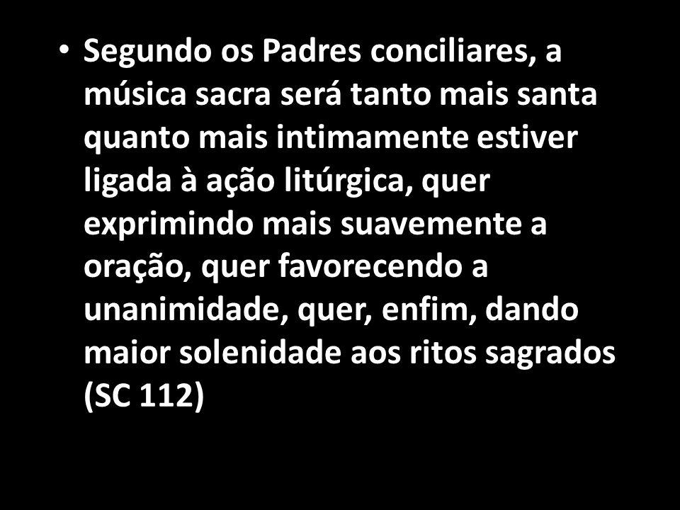 Segundo os Padres conciliares, a música sacra será tanto mais santa quanto mais intimamente estiver ligada à ação litúrgica, quer exprimindo mais suavemente a oração, quer favorecendo a unanimidade, quer, enfim, dando maior solenidade aos ritos sagrados (SC 112)