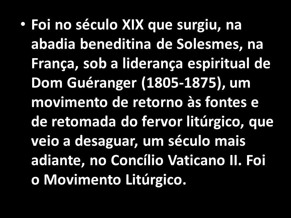 Foi no século XIX que surgiu, na abadia beneditina de Solesmes, na França, sob a liderança espiritual de Dom Guéranger (1805-1875), um movimento de retorno às fontes e de retomada do fervor litúrgico, que veio a desaguar, um século mais adiante, no Concílio Vaticano II.