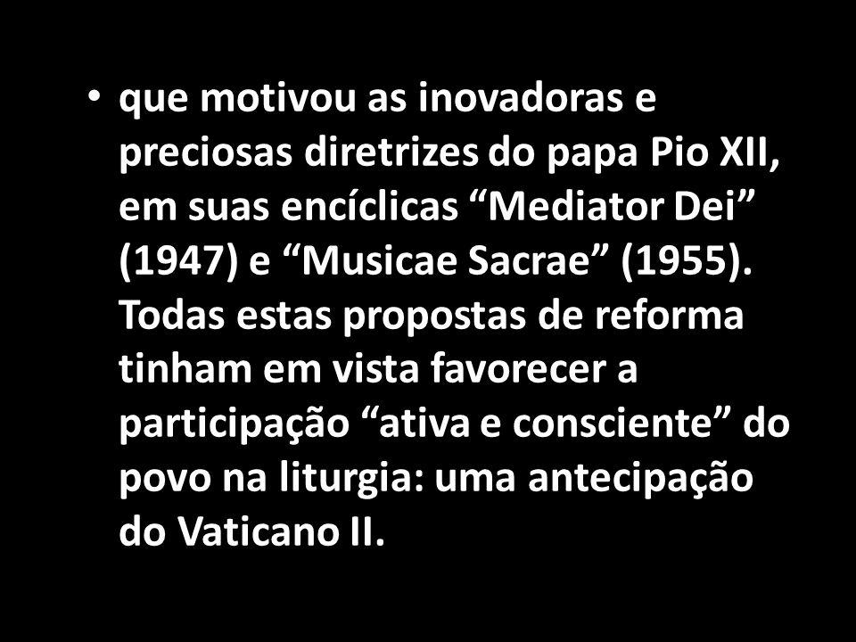 que motivou as inovadoras e preciosas diretrizes do papa Pio XII, em suas encíclicas Mediator Dei (1947) e Musicae Sacrae (1955).