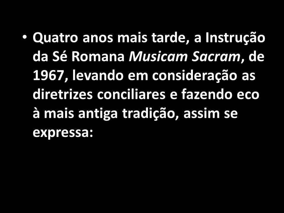 Quatro anos mais tarde, a Instrução da Sé Romana Musicam Sacram, de 1967, levando em consideração as diretrizes conciliares e fazendo eco à mais antiga tradição, assim se expressa: