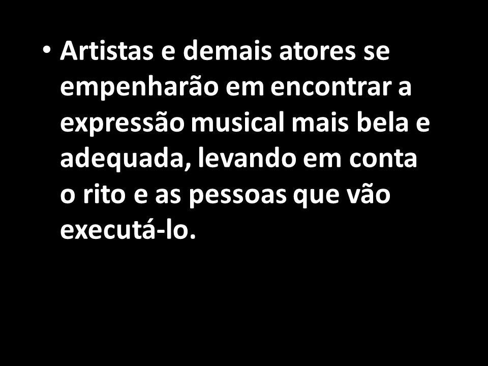 Artistas e demais atores se empenharão em encontrar a expressão musical mais bela e adequada, levando em conta o rito e as pessoas que vão executá-lo.