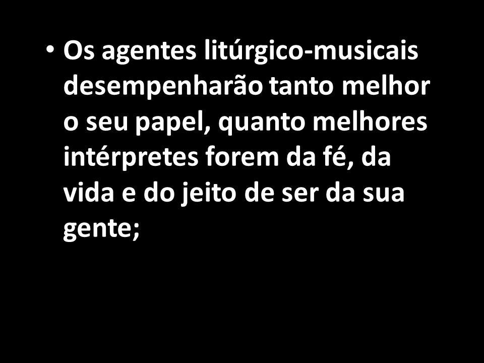 Os agentes litúrgico-musicais desempenharão tanto melhor o seu papel, quanto melhores intérpretes forem da fé, da vida e do jeito de ser da sua gente;