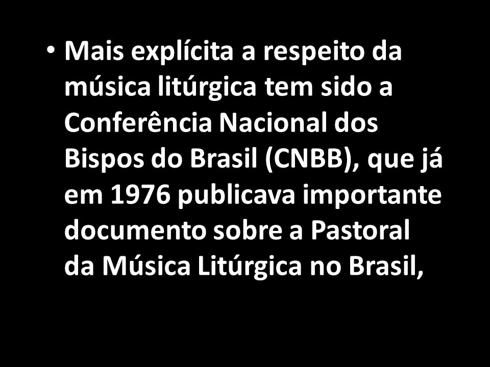 Mais explícita a respeito da música litúrgica tem sido a Conferência Nacional dos Bispos do Brasil (CNBB), que já em 1976 publicava importante documento sobre a Pastoral da Música Litúrgica no Brasil,