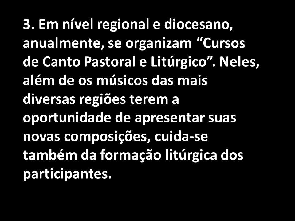 3. Em nível regional e diocesano, anualmente, se organizam Cursos de Canto Pastoral e Litúrgico .