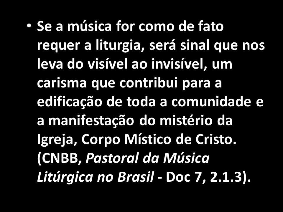 Se a música for como de fato requer a liturgia, será sinal que nos leva do visível ao invisível, um carisma que contribui para a edificação de toda a comunidade e a manifestação do mistério da Igreja, Corpo Místico de Cristo.