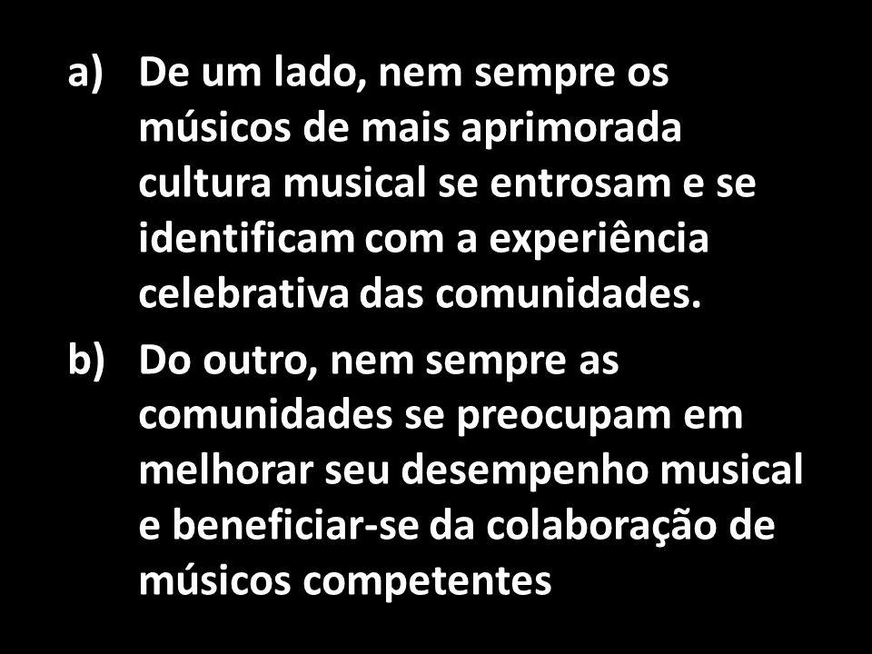 De um lado, nem sempre os músicos de mais aprimorada cultura musical se entrosam e se identificam com a experiência celebrativa das comunidades.