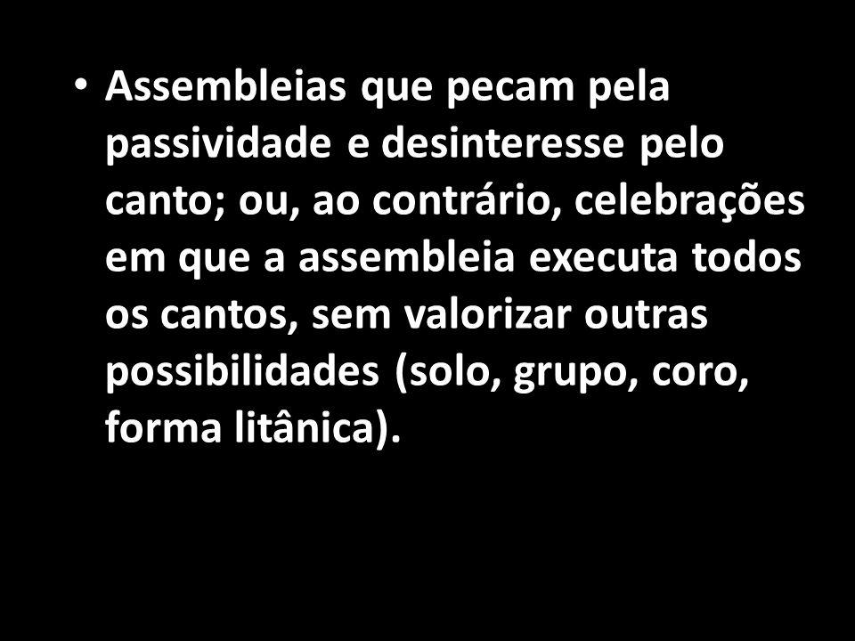 Assembleias que pecam pela passividade e desinteresse pelo canto; ou, ao contrário, celebrações em que a assembleia executa todos os cantos, sem valorizar outras possibilidades (solo, grupo, coro, forma litânica).