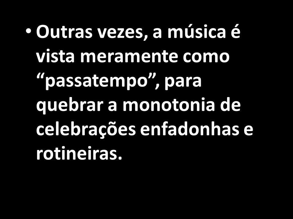 Outras vezes, a música é vista meramente como passatempo , para quebrar a monotonia de celebrações enfadonhas e rotineiras.