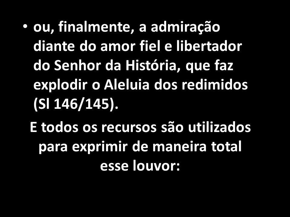 ou, finalmente, a admiração diante do amor fiel e libertador do Senhor da História, que faz explodir o Aleluia dos redimidos (Sl 146/145).