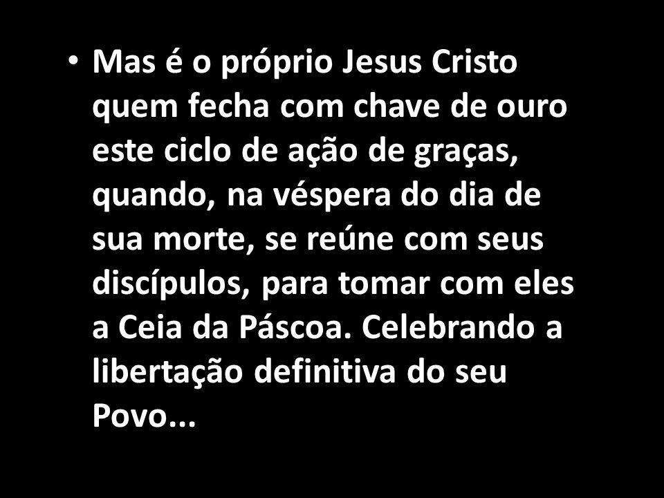 Mas é o próprio Jesus Cristo quem fecha com chave de ouro este ciclo de ação de graças, quando, na véspera do dia de sua morte, se reúne com seus discípulos, para tomar com eles a Ceia da Páscoa.