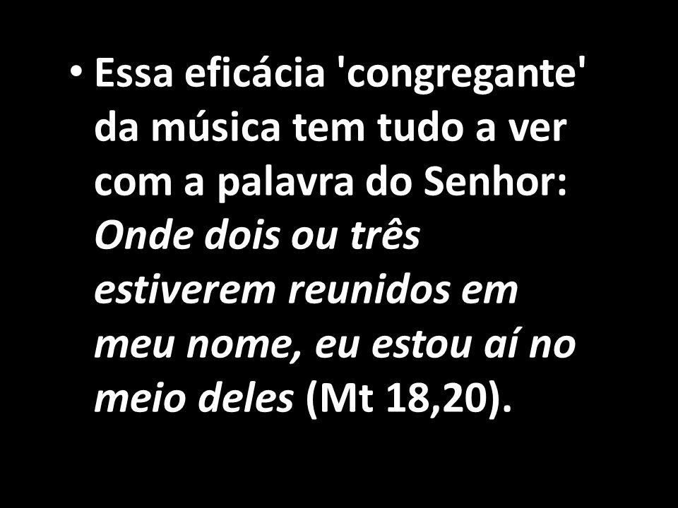 Essa eficácia congregante da música tem tudo a ver com a palavra do Senhor: Onde dois ou três estiverem reunidos em meu nome, eu estou aí no meio deles (Mt 18,20).