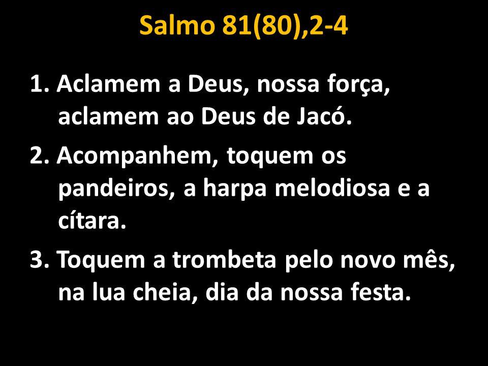 Salmo 81(80),2-4 1. Aclamem a Deus, nossa força, aclamem ao Deus de Jacó. 2. Acompanhem, toquem os pandeiros, a harpa melodiosa e a cítara.