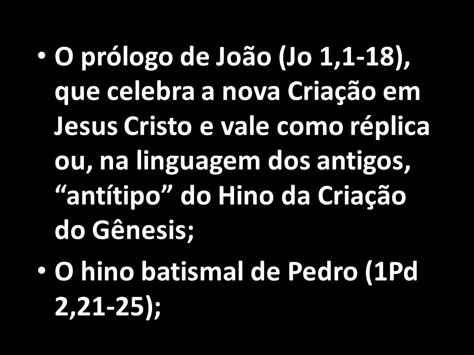 O prólogo de João (Jo 1,1-18), que celebra a nova Criação em Jesus Cristo e vale como réplica ou, na linguagem dos antigos, antítipo do Hino da Criação do Gênesis;