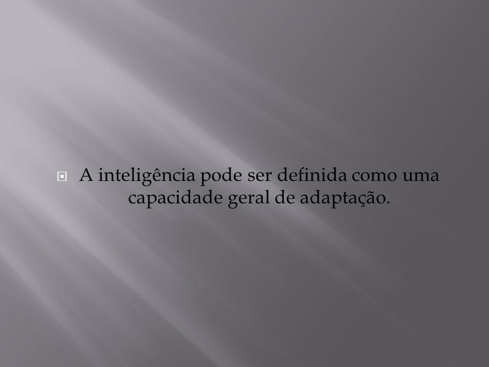 A inteligência pode ser definida como uma capacidade geral de adaptação.
